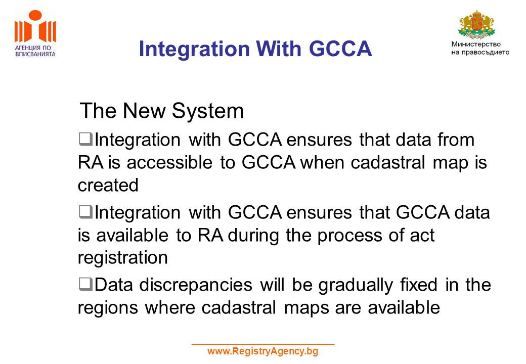 ___________________________ www.RegistryAgency.bg Integration With GCCA The New System Integration with GCCA ensures that data from RA is accessible to GCCA when cadastral map is created Integration with GCCA ensures that GCCA data is available to RA during the process of act registration Data discrepancies will be gradually fixed in the regions where cadastral maps are available