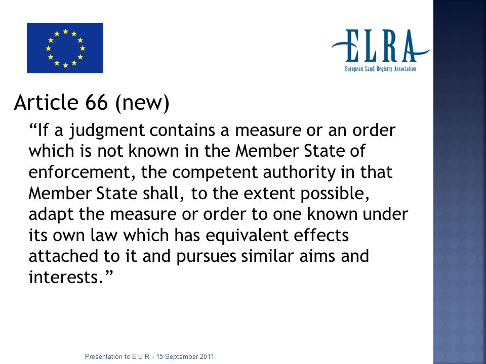 Article 66 (new) If a judgment contains a measure or an order which is not known in the Member State of enforcement, the competent authority in that Member State shall, to the extent possible, adapt the measure or order to one known under its own law which has equivalent effects attached to it and pursues similar aims and interests.