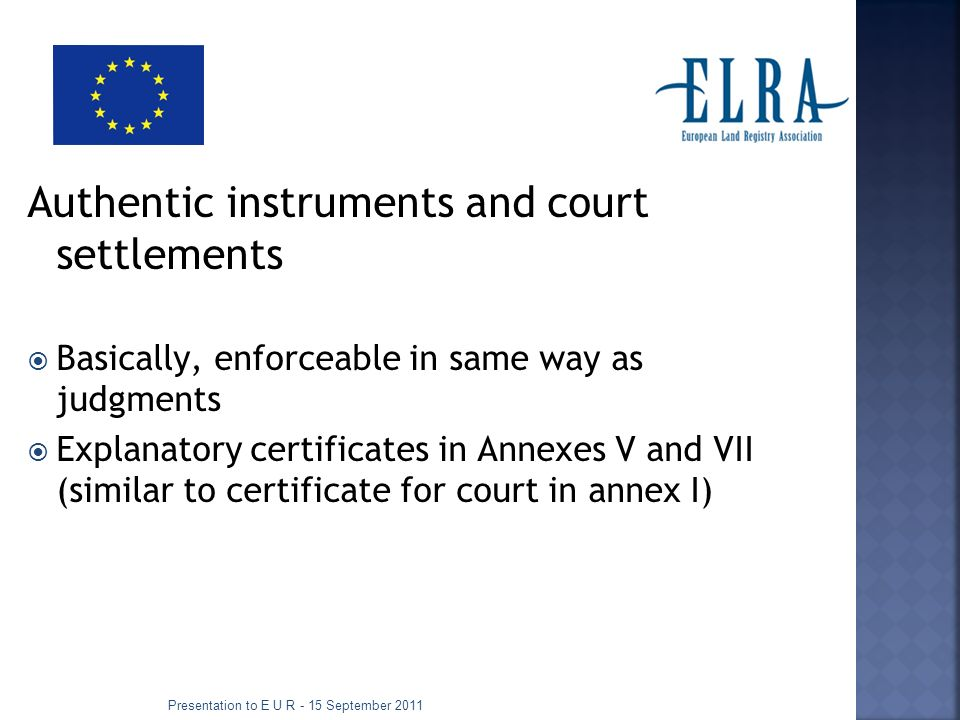 Authentic instruments and court settlements Basically, enforceable in same way as judgments Explanatory certificates in Annexes V and VII (similar to certificate for court in annex I) Presentation to E U R - 15 September 2011