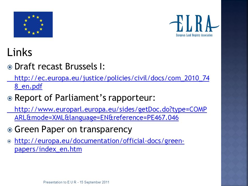 Links Draft recast Brussels I: http://ec.europa.eu/justice/policies/civil/docs/com_2010_74 8_en.pdf Report of Parliaments rapporteur: http://www.europarl.europa.eu/sides/getDoc.do type=COMP ARL&mode=XML&language=EN&reference=PE467.046 Green Paper on transparency http://europa.eu/documentation/official-docs/green- papers/index_en.htm http://europa.eu/documentation/official-docs/green- papers/index_en.htm Presentation to E U R - 15 September 2011