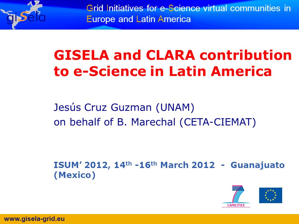 www.gisela-grid.eu Grid Initiatives for e-Science virtual communities in Europe and Latin America GISELA and CLARA contribution to e-Science in Latin America Jesús Cruz Guzman (UNAM) on behalf of B.