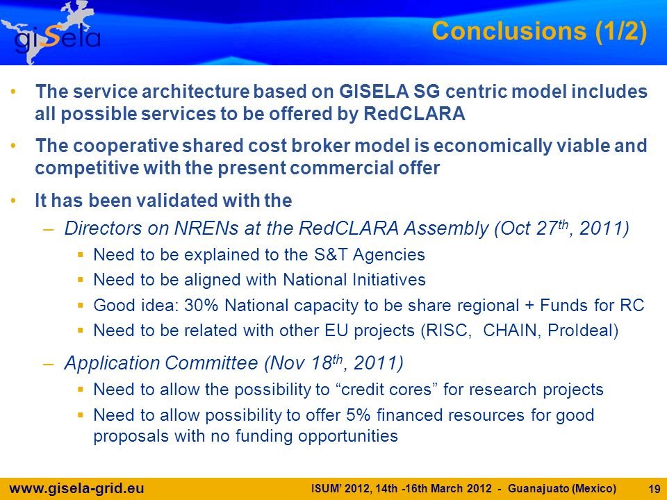 www.gisela-grid.eu Conclusions (1/2) The service architecture based on GISELA SG centric model includes all possible services to be offered by RedCLARA The cooperative shared cost broker model is economically viable and competitive with the present commercial offer It has been validated with the –Directors on NRENs at the RedCLARA Assembly (Oct 27 th, 2011) Need to be explained to the S&T Agencies Need to be aligned with National Initiatives Good idea: 30% National capacity to be share regional + Funds for RC Need to be related with other EU projects (RISC, CHAIN, ProIdeal) –Application Committee (Nov 18 th, 2011) Need to allow the possibility to credit cores for research projects Need to allow possibility to offer 5% financed resources for good proposals with no funding opportunities 19 ISUM 2012, 14th -16th March 2012 - Guanajuato (Mexico)