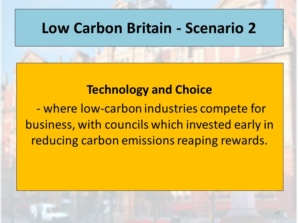 Low Carbon Britain - Scenario 2 Technology and Choice - where low-carbon industries compete for business, with councils which invested early in reducing carbon emissions reaping rewards.