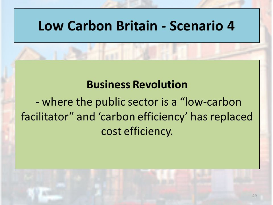 Low Carbon Britain - Scenario 4 Business Revolution - where the public sector is a low-carbon facilitator and carbon efficiency has replaced cost efficiency.