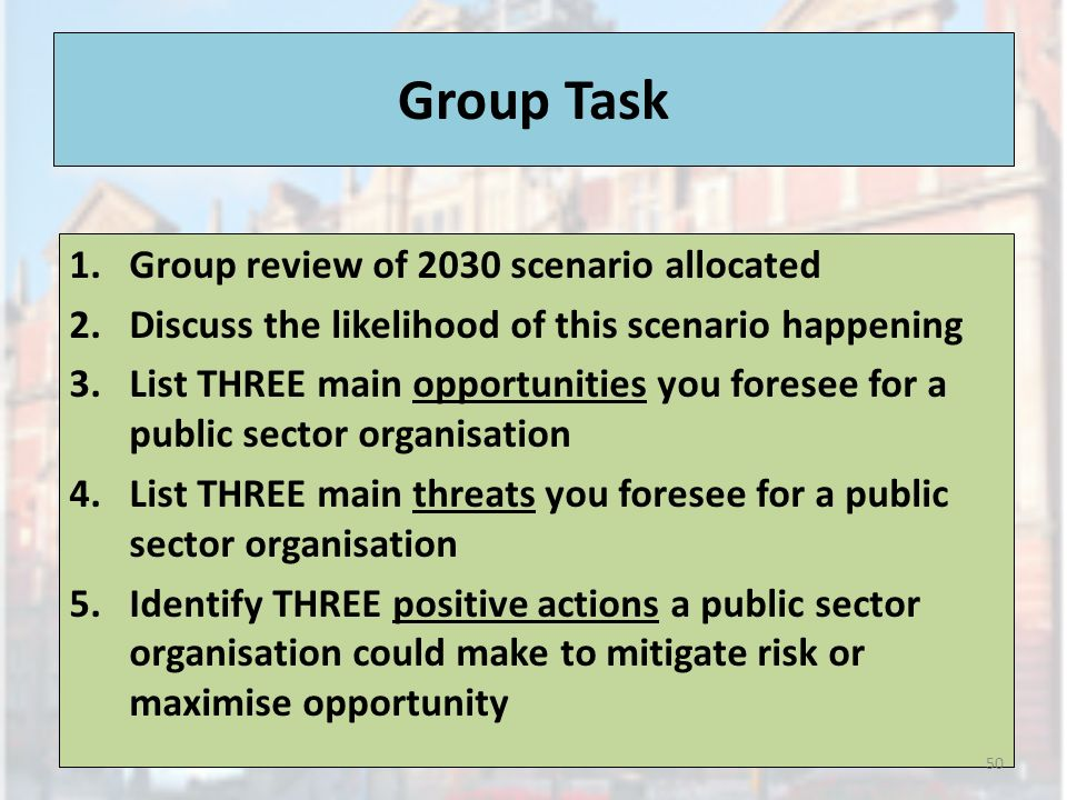 Group Task 1.Group review of 2030 scenario allocated 2.Discuss the likelihood of this scenario happening 3.List THREE main opportunities you foresee for a public sector organisation 4.List THREE main threats you foresee for a public sector organisation 5.Identify THREE positive actions a public sector organisation could make to mitigate risk or maximise opportunity 50