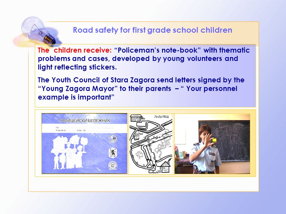 Road safety for first grade school children The children receive: Policemans note-book with thematic problems and cases, developed by young volunteers and light reflecting stickers.