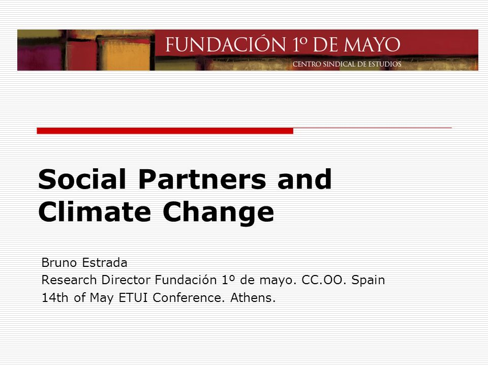 Social Partners and Climate Change Bruno Estrada Research Director Fundación 1º de mayo.