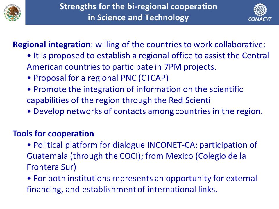Strengths for the bi-regional cooperation in Science and Technology Regional integration: willing of the countries to work collaborative: It is proposed to establish a regional office to assist the Central American countries to participate in 7PM projects.