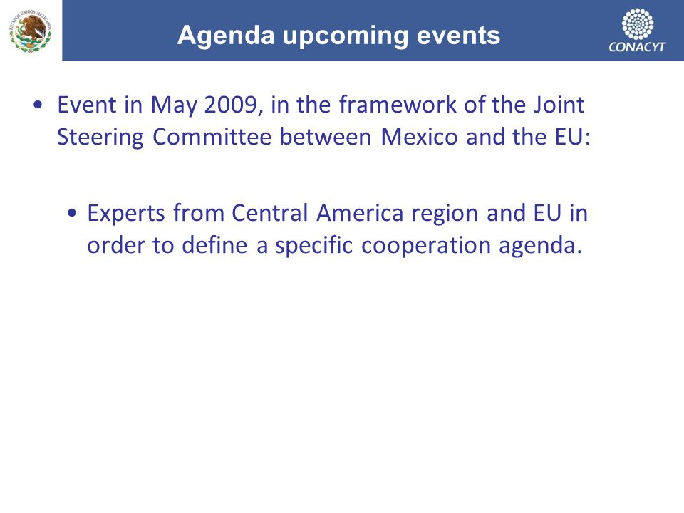 Agenda upcoming events Event in May 2009, in the framework of the Joint Steering Committee between Mexico and the EU: Experts from Central America region and EU in order to define a specific cooperation agenda.