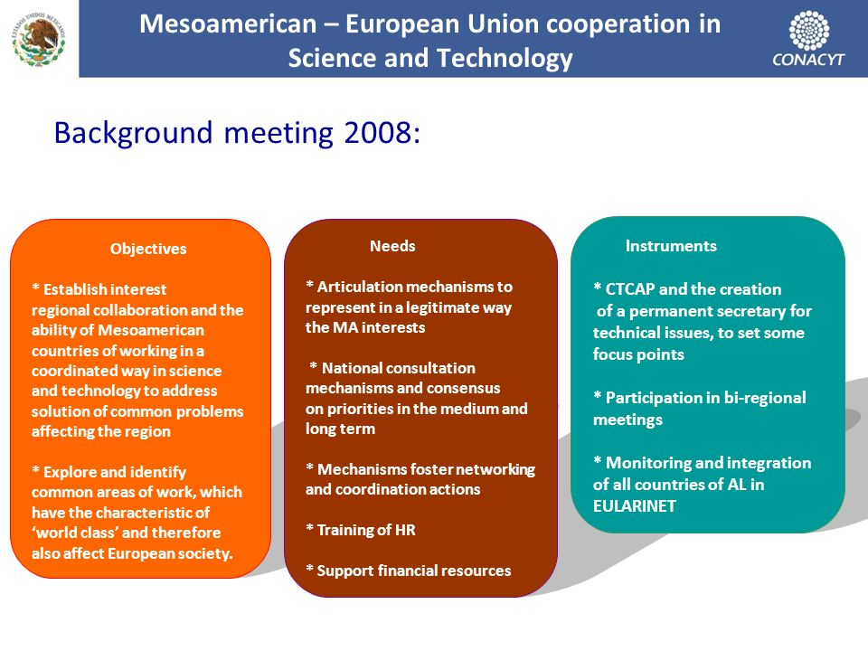 Objectives * Establish interest regional collaboration and the ability of Mesoamerican countries of working in a coordinated way in science and technology to address solution of common problems affecting the region * Explore and identify common areas of work, which have the characteristic of world class and therefore also affect European society.