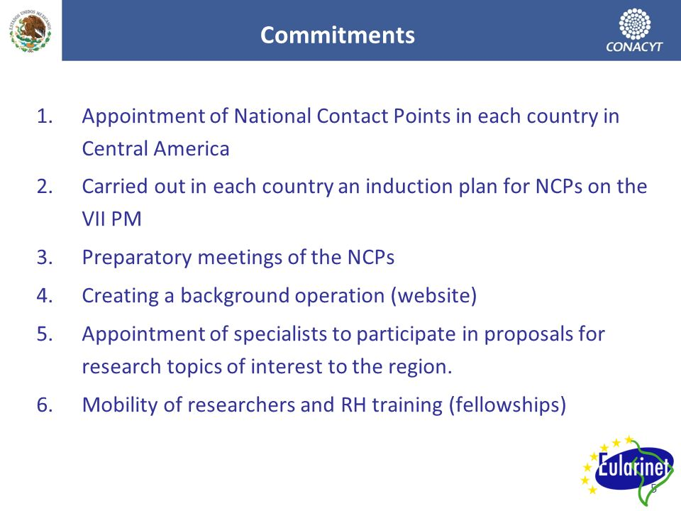 5 Commitments 1.Appointment of National Contact Points in each country in Central America 2.Carried out in each country an induction plan for NCPs on the VII PM 3.Preparatory meetings of the NCPs 4.Creating a background operation (website) 5.Appointment of specialists to participate in proposals for research topics of interest to the region.