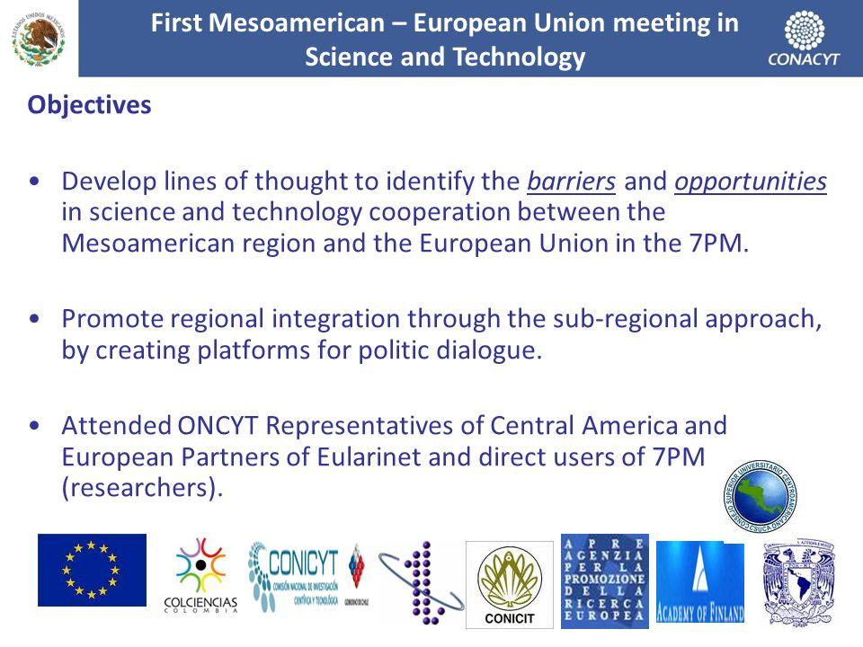 Objectives Develop lines of thought to identify the barriers and opportunities in science and technology cooperation between the Mesoamerican region and the European Union in the 7PM.