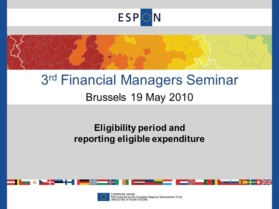 3 rd Financial Managers Seminar Brussels 19 May 2010 Eligibility period and reporting eligible expenditure