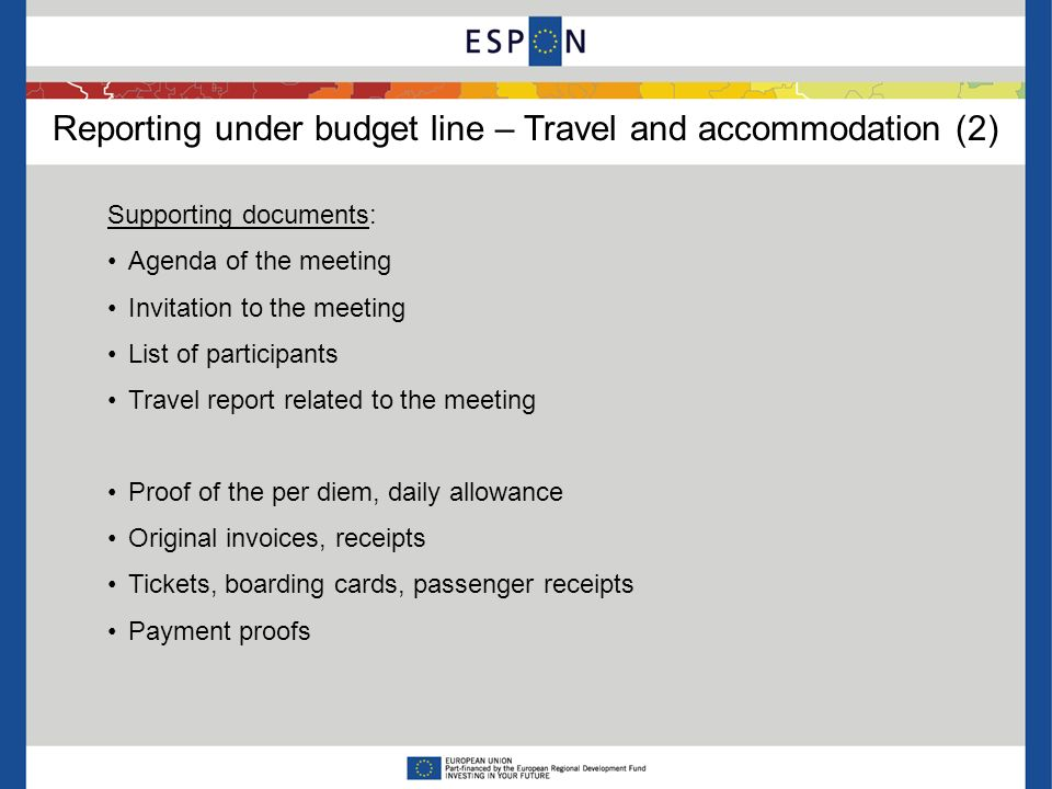 Reporting under budget line – Travel and accommodation (2) Supporting documents: Agenda of the meeting Invitation to the meeting List of participants Travel report related to the meeting Proof of the per diem, daily allowance Original invoices, receipts Tickets, boarding cards, passenger receipts Payment proofs