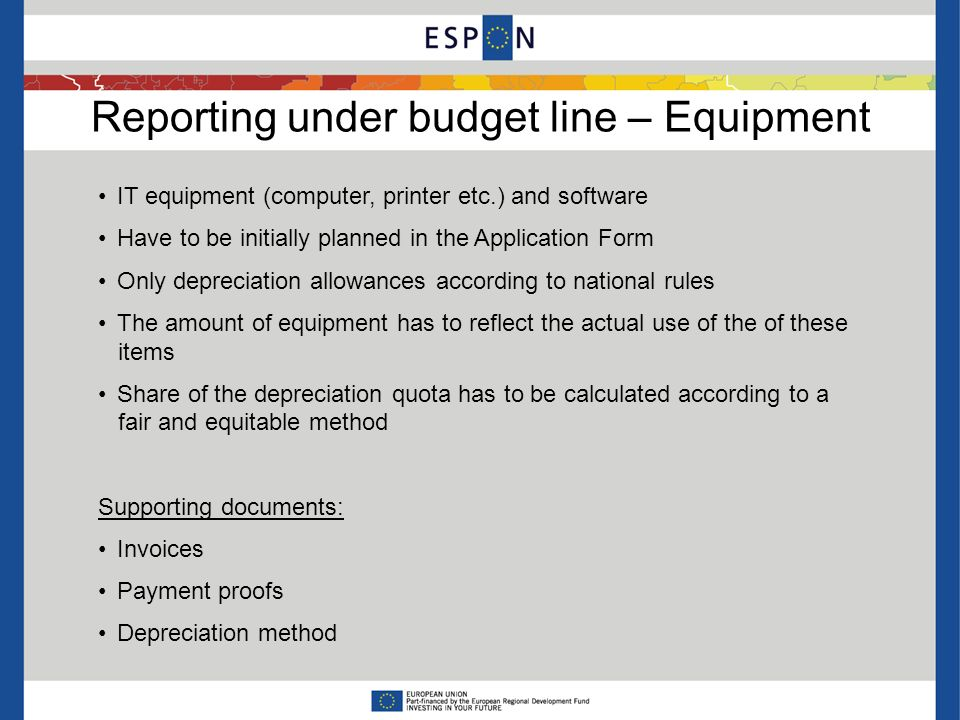 Reporting under budget line – Equipment IT equipment (computer, printer etc.) and software Have to be initially planned in the Application Form Only depreciation allowances according to national rules The amount of equipment has to reflect the actual use of the of these items Share of the depreciation quota has to be calculated according to a fair and equitable method Supporting documents: Invoices Payment proofs Depreciation method