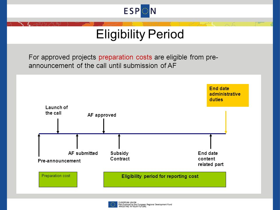 Eligibility Period For approved projects preparation costs are eligible from pre- announcement of the call until submission of AF Eligibility period for reporting cost Pre-announcement AF submittedSubsidy Contract Launch of the call AF approved End date content related part End date administrative duties Preparation cost