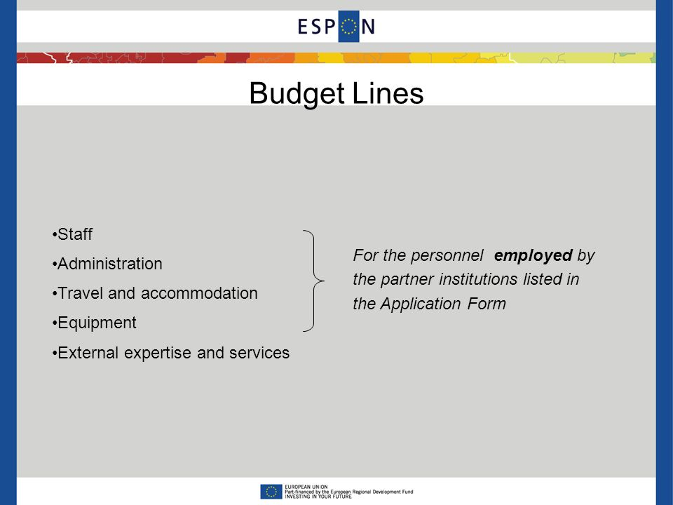 Budget Lines Staff Administration Travel and accommodation Equipment External expertise and services For the personnel employed by the partner institutions listed in the Application Form