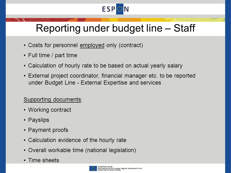 Reporting under budget line – Staff Costs for personnel employed only (contract) Full time / part time Calculation of hourly rate to be based on actual yearly salary External project coordinator, financial manager etc.