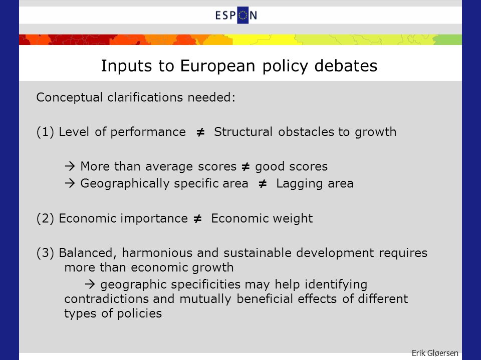 Erik Gløersen Inputs to European policy debates Conceptual clarifications needed: (1) Level of performance Structural obstacles to growth More than average scores good scores Geographically specific area Lagging area (2) Economic importance Economic weight (3) Balanced, harmonious and sustainable development requires more than economic growth geographic specificities may help identifying contradictions and mutually beneficial effects of different types of policies