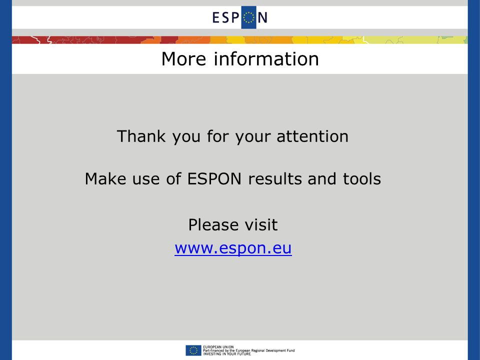 More information Thank you for your attention Make use of ESPON results and tools Please visit