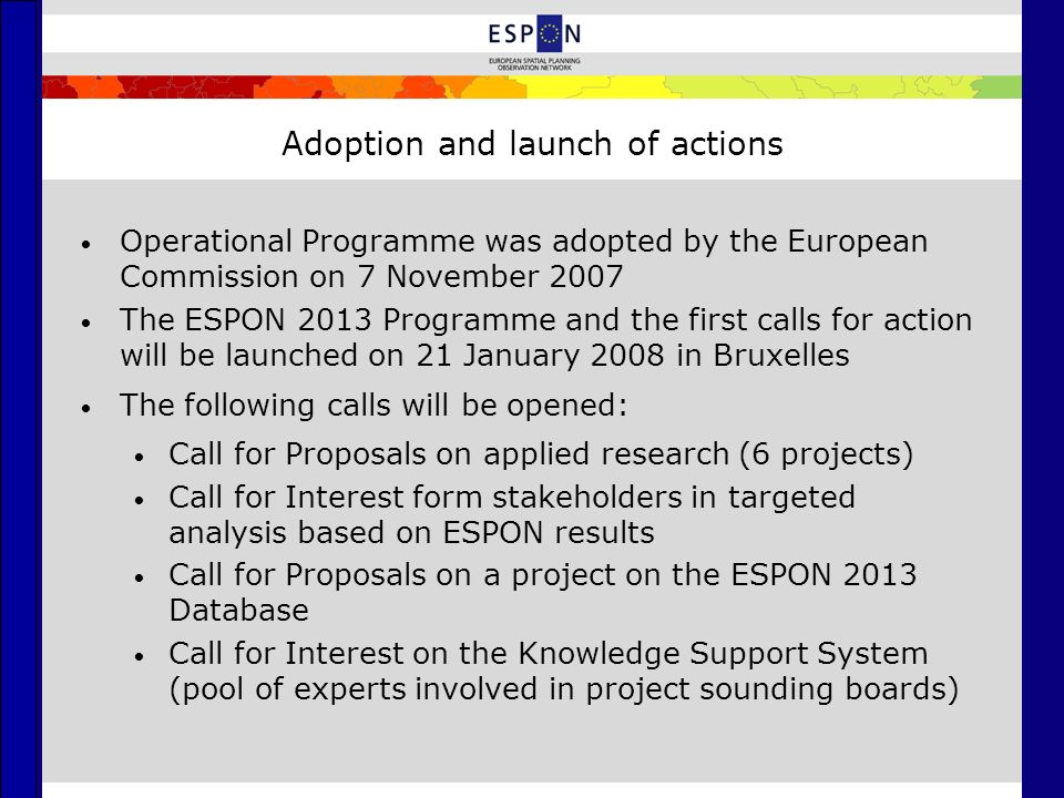 Adoption and launch of actions Operational Programme was adopted by the European Commission on 7 November 2007 The ESPON 2013 Programme and the first calls for action will be launched on 21 January 2008 in Bruxelles The following calls will be opened: Call for Proposals on applied research (6 projects) Call for Interest form stakeholders in targeted analysis based on ESPON results Call for Proposals on a project on the ESPON 2013 Database Call for Interest on the Knowledge Support System (pool of experts involved in project sounding boards)