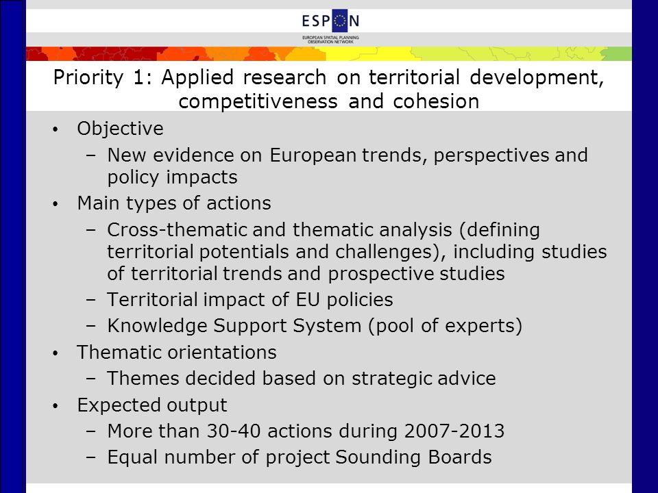 Priority 1: Applied research on territorial development, competitiveness and cohesion Objective –New evidence on European trends, perspectives and policy impacts Main types of actions –Cross-thematic and thematic analysis (defining territorial potentials and challenges), including studies of territorial trends and prospective studies –Territorial impact of EU policies –Knowledge Support System (pool of experts) Thematic orientations –Themes decided based on strategic advice Expected output –More than actions during –Equal number of project Sounding Boards