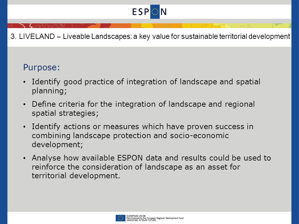Purpose: Identify good practice of integration of landscape and spatial planning; Define criteria for the integration of landscape and regional spatial strategies; Identify actions or measures which have proven success in combining landscape protection and socio-economic development; Analyse how available ESPON data and results could be used to reinforce the consideration of landscape as an asset for territorial development.