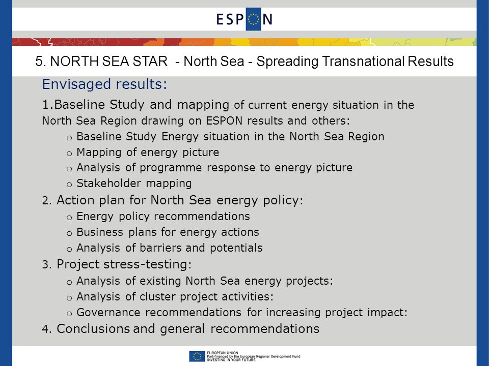 Envisaged results: 1.Baseline Study and mapping of current energy situation in the North Sea Region drawing on ESPON results and others: o Baseline Study Energy situation in the North Sea Region o Mapping of energy picture o Analysis of programme response to energy picture o Stakeholder mapping 2.