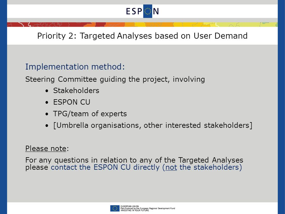 Priority 2: Targeted Analyses based on User Demand Implementation method: Steering Committee guiding the project, involving Stakeholders ESPON CU TPG/team of experts [Umbrella organisations, other interested stakeholders] Please note: For any questions in relation to any of the Targeted Analyses please contact the ESPON CU directly (not the stakeholders)