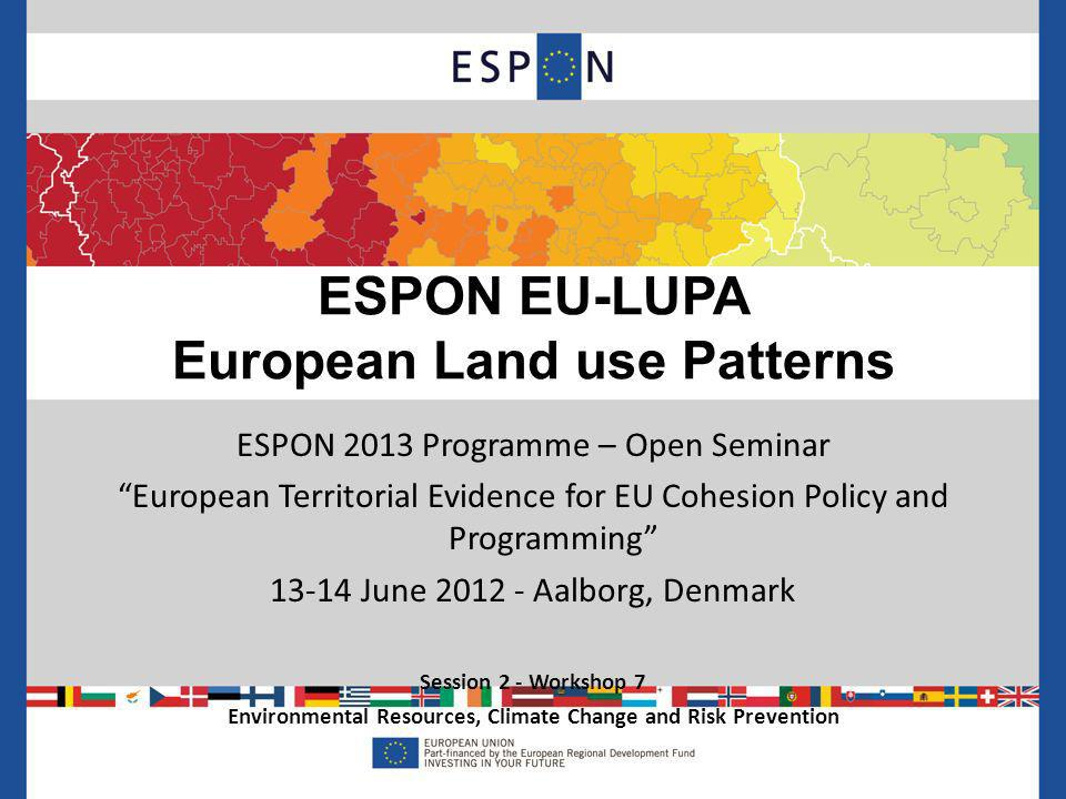 ESPON 2013 Programme – Open Seminar European Territorial Evidence for EU Cohesion Policy and Programming June Aalborg, Denmark Session 2 - Workshop 7 Environmental Resources, Climate Change and Risk Prevention ESPON EU-LUPA European Land use Patterns