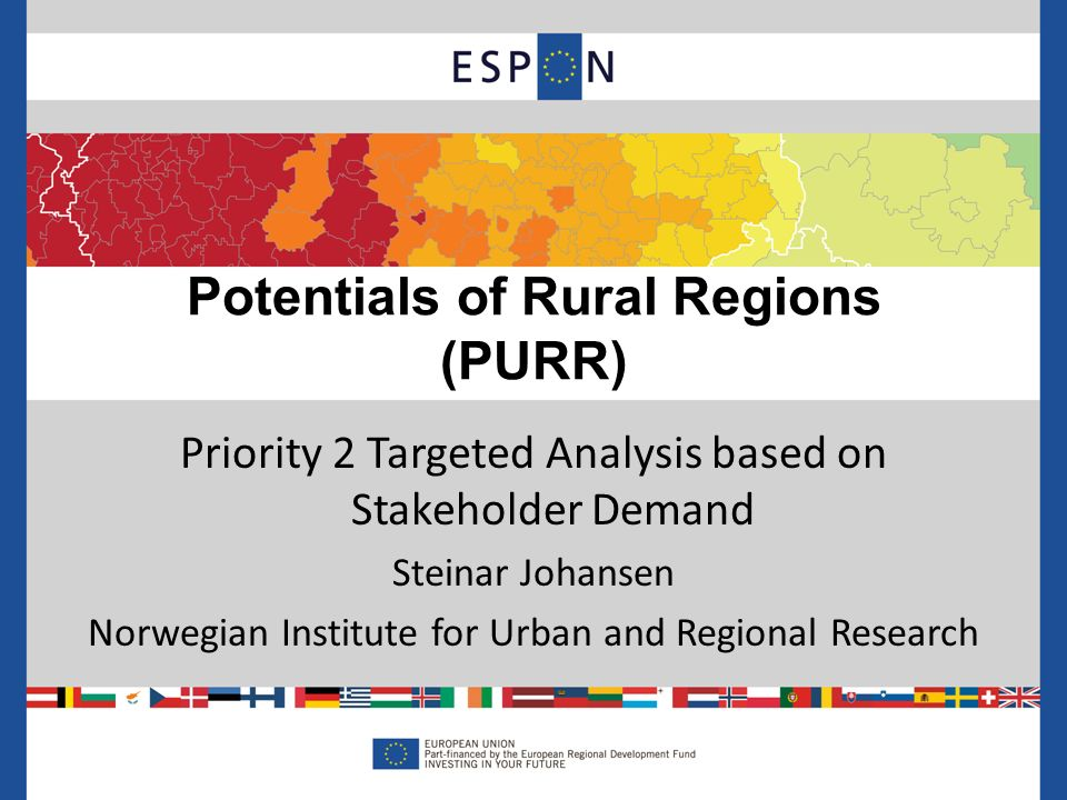 Priority 2 Targeted Analysis based on Stakeholder Demand Steinar Johansen Norwegian Institute for Urban and Regional Research Potentials of Rural Regions (PURR)