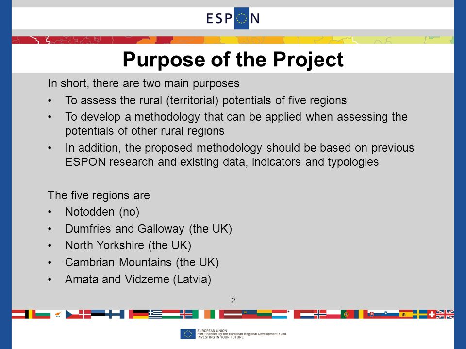 In short, there are two main purposes To assess the rural (territorial) potentials of five regions To develop a methodology that can be applied when assessing the potentials of other rural regions In addition, the proposed methodology should be based on previous ESPON research and existing data, indicators and typologies The five regions are Notodden (no) Dumfries and Galloway (the UK) North Yorkshire (the UK) Cambrian Mountains (the UK) Amata and Vidzeme (Latvia) Purpose of the Project 2