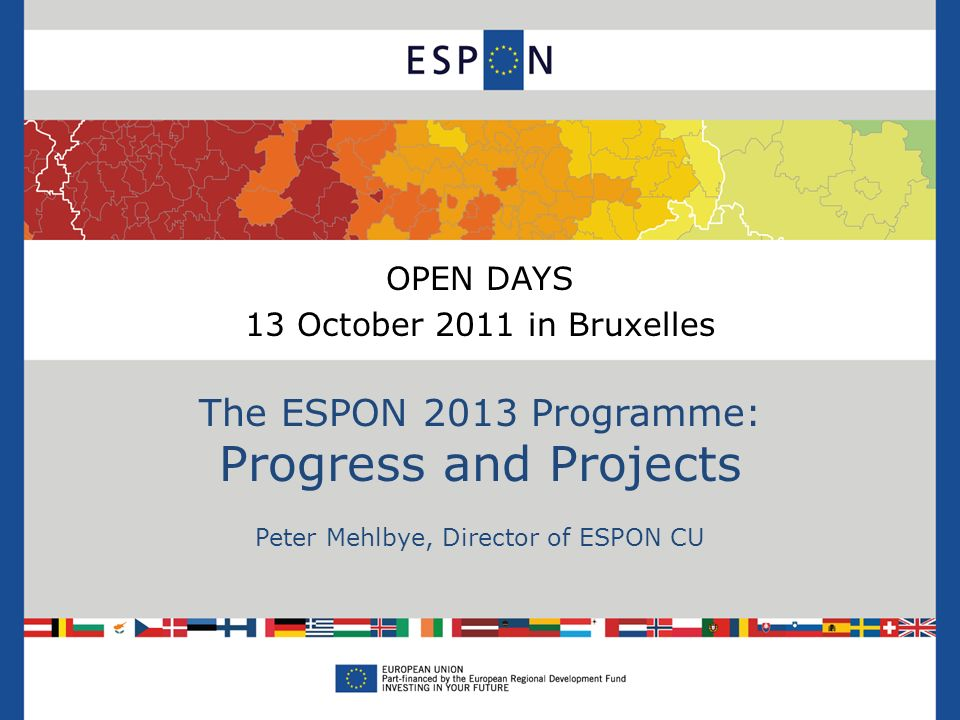 OPEN DAYS 13 October 2011 in Bruxelles The ESPON 2013 Programme: Progress and Projects Peter Mehlbye, Director of ESPON CU