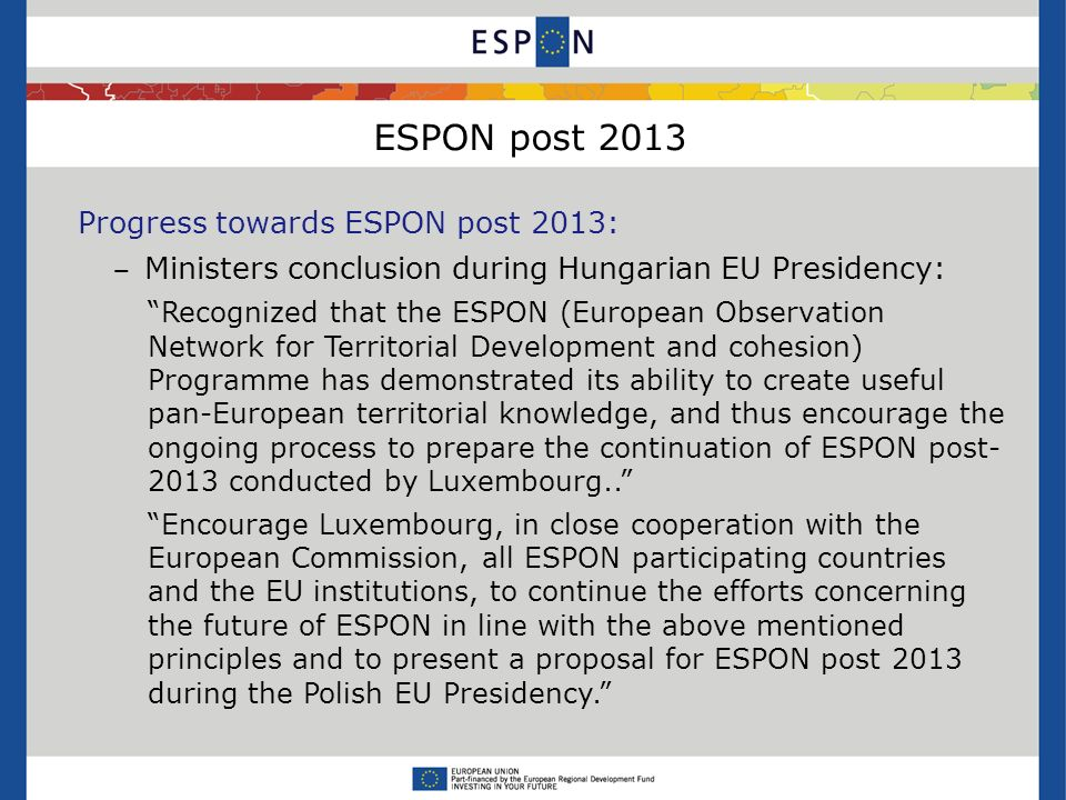 ESPON post 2013 Progress towards ESPON post 2013: Ministers conclusion during Hungarian EU Presidency: Recognized that the ESPON (European Observation Network for Territorial Development and cohesion) Programme has demonstrated its ability to create useful pan-European territorial knowledge, and thus encourage the ongoing process to prepare the continuation of ESPON post conducted by Luxembourg..