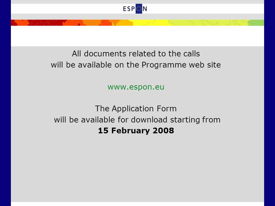 All documents related to the calls will be available on the Programme web site www.espon.eu The Application Form will be available for download starting from 15 February 2008