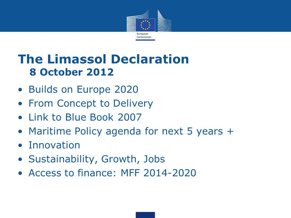 The Limassol Declaration 8 October 2012 Builds on Europe 2020 From Concept to Delivery Link to Blue Book 2007 Maritime Policy agenda for next 5 years + Innovation Sustainability, Growth, Jobs Access to finance: MFF 2014-2020