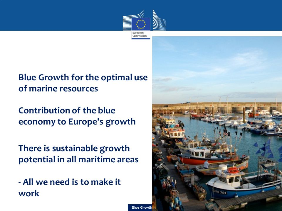 Blue Growth Blue Growth for the optimal use of marine resources Contribution of the blue economy to Europe s growth There is sustainable growth potential in all maritime areas - All we need is to make it work