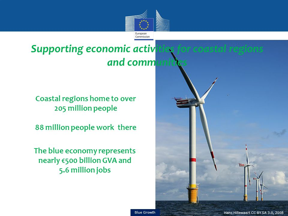 Supporting economic activities for coastal regions and communities Coastal regions home to over 205 million people 88 million people work there The blue economy represents nearly 500 billion GVA and 5.6 million jobs Hans Hillewaert CC BY SA 3.0, 2008 Blue Growth