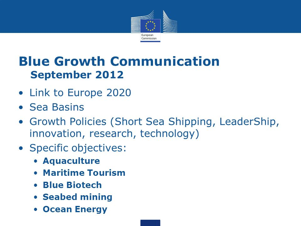 Blue Growth Communication September 2012 Link to Europe 2020 Sea Basins Growth Policies (Short Sea Shipping, LeaderShip, innovation, research, technology) Specific objectives: Aquaculture Maritime Tourism Blue Biotech Seabed mining Ocean Energy