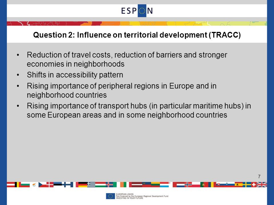 Reduction of travel costs, reduction of barriers and stronger economies in neighborhoods Shifts in accessibility pattern Rising importance of peripheral regions in Europe and in neighborhood countries Rising importance of transport hubs (in particular maritime hubs) in some European areas and in some neighborhood countries Question 2: Influence on territorial development (TRACC) 7