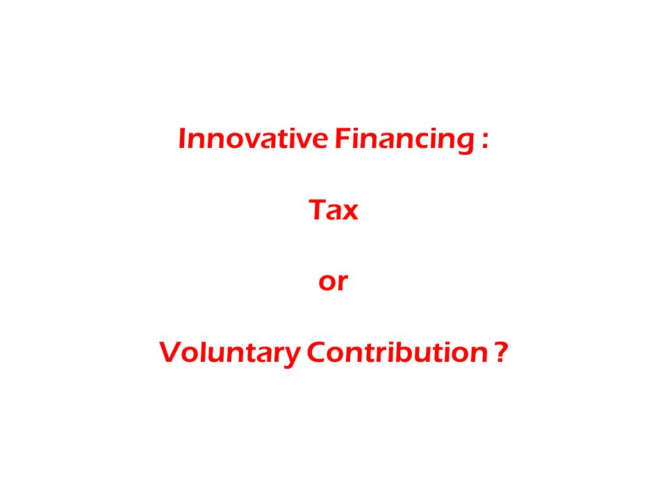Innovative Financing : Tax or Voluntary Contribution