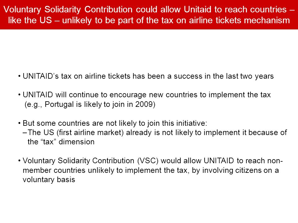 Voluntary Solidarity Contribution could allow Unitaid to reach countries – like the US – unlikely to be part of the tax on airline tickets mechanism UNITAIDs tax on airline tickets has been a success in the last two years UNITAID will continue to encourage new countries to implement the tax (e.g., Portugal is likely to join in 2009) But some countries are not likely to join this initiative: –The US (first airline market) already is not likely to implement it because of the tax dimension Voluntary Solidarity Contribution (VSC) would allow UNITAID to reach non- member countries unlikely to implement the tax, by involving citizens on a voluntary basis
