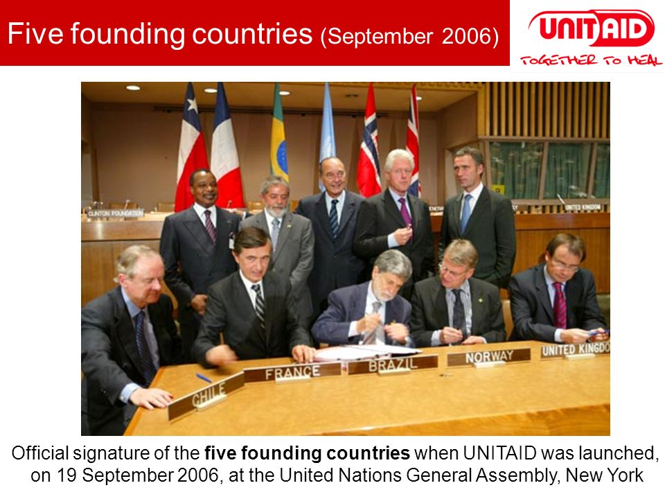 Official signature of the five founding countries when UNITAID was launched, on 19 September 2006, at the United Nations General Assembly, New York Five founding countries (September 2006)