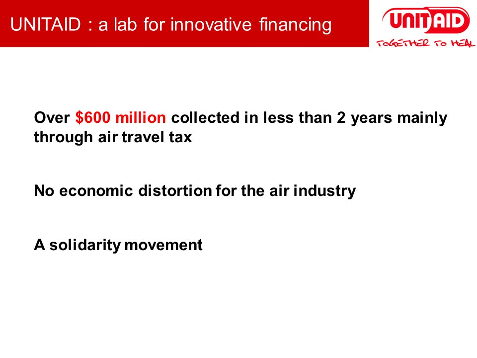Over $600 million collected in less than 2 years mainly through air travel tax No economic distortion for the air industry A solidarity movement UNITAID : a lab for innovative financing