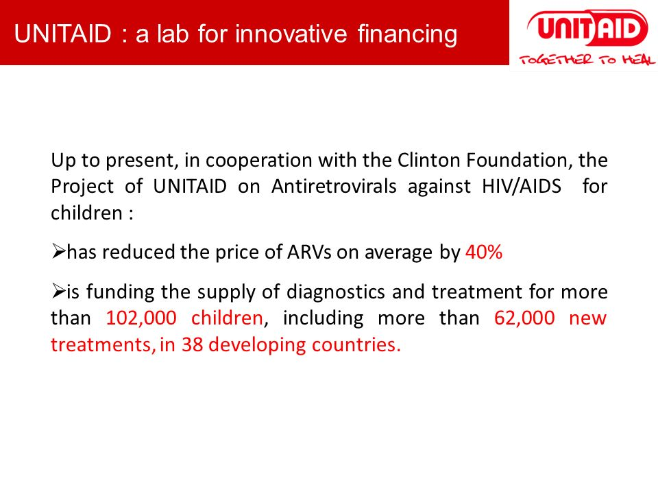 Up to present, in cooperation with the Clinton Foundation, the Project of UNITAID on Antiretrovirals against HIV/AIDS for children : has reduced the price of ARVs on average by 40% is funding the supply of diagnostics and treatment for more than 102,000 children, including more than 62,000 new treatments, in 38 developing countries.