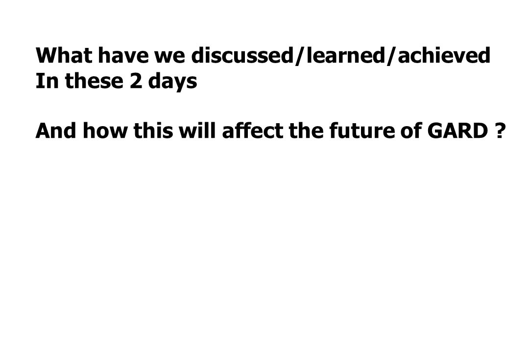What have we discussed/learned/achieved In these 2 days And how this will affect the future of GARD