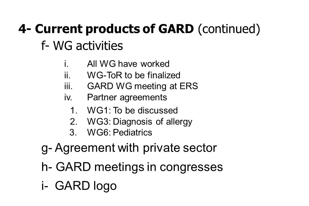 4- Current products of GARD (continued) f- WG activities i.All WG have worked ii.WG-ToR to be finalized iii.GARD WG meeting at ERS iv.Partner agreements 1.WG1: To be discussed 2.WG3: Diagnosis of allergy 3.WG6: Pediatrics g- Agreement with private sector h- GARD meetings in congresses i- GARD logo