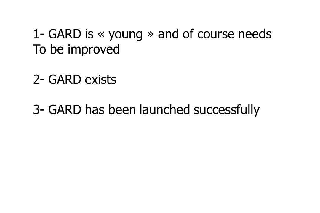 1- GARD is « young » and of course needs To be improved 2- GARD exists 3- GARD has been launched successfully