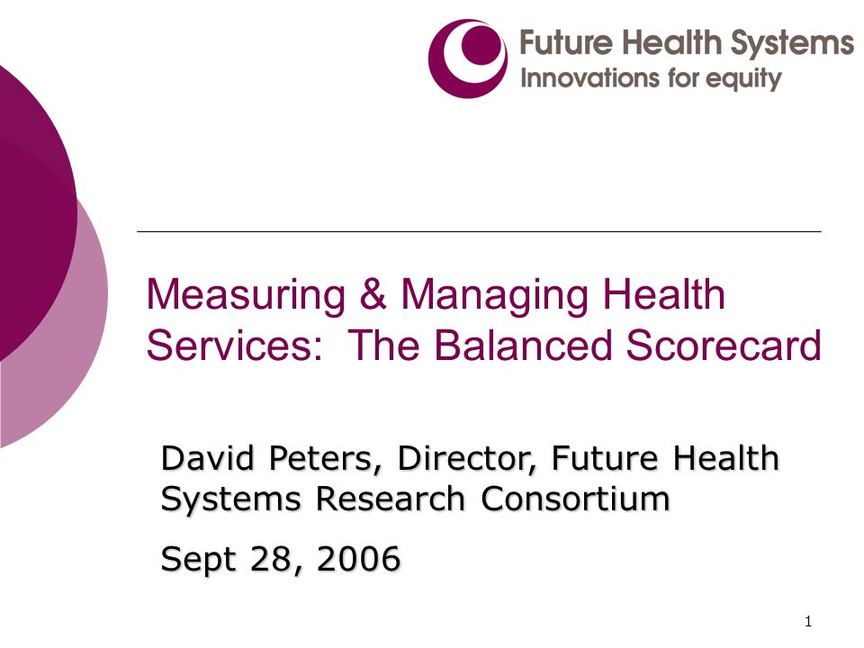 1 Measuring & Managing Health Services: The Balanced Scorecard David Peters, Director, Future Health Systems Research Consortium Sept 28, 2006