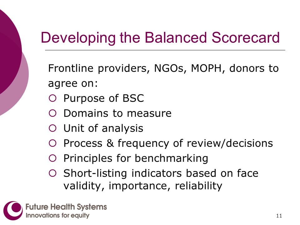 11 Developing the Balanced Scorecard Frontline providers, NGOs, MOPH, donors to agree on: Purpose of BSC Domains to measure Unit of analysis Process & frequency of review/decisions Principles for benchmarking Short-listing indicators based on face validity, importance, reliability